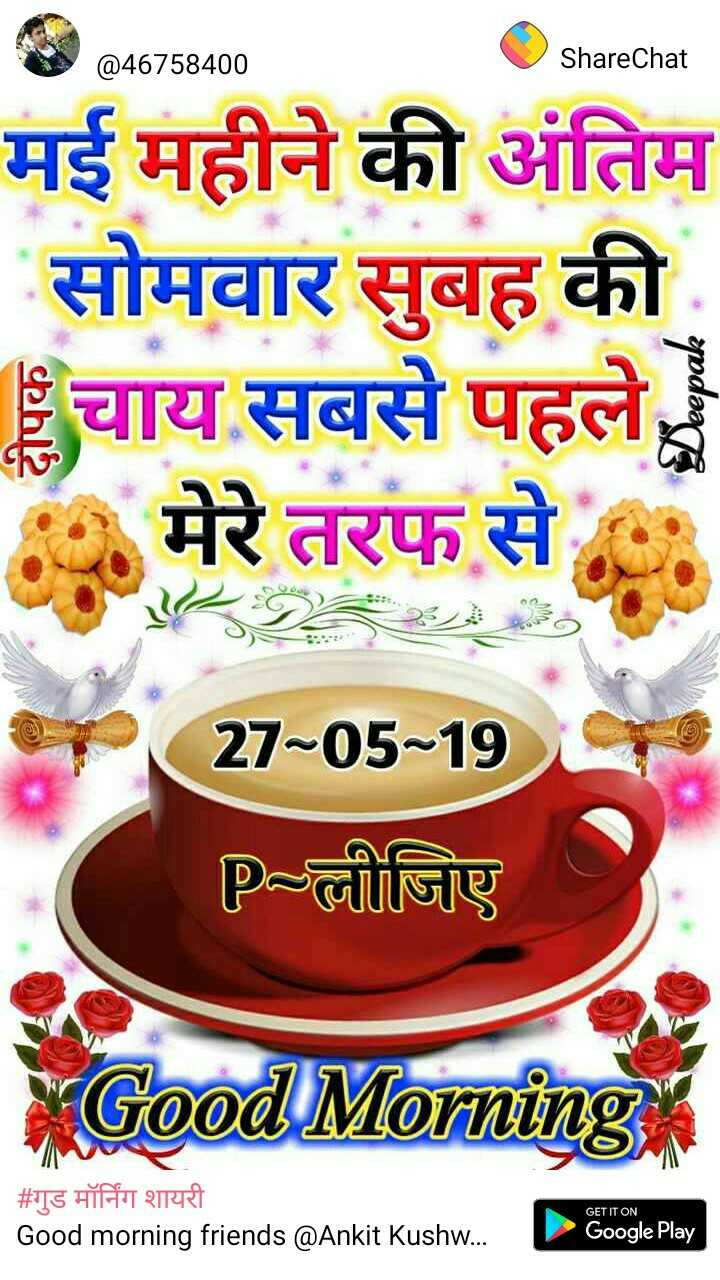 🌄  सुप्रभात - @ 46758400 ShareChat मई महीने की अंतिम सोमवार सुबह की चाय सबसे पहले , मेरे तरफ से ak = = 27 - 05 - 19 p = लीजिए XGood Morning | # गुड मॉर्निंग शायरी Good morning friends @ Ankit Kushw . GET IT ON Google Play - ShareChat