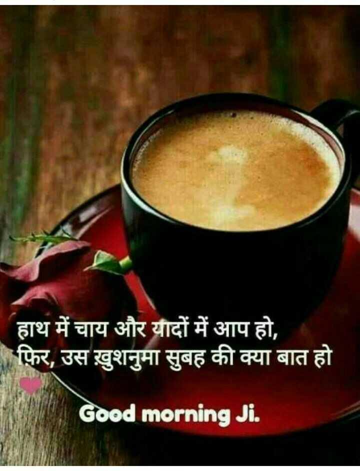 🌄  सुप्रभात - हाथ में चाय और यौदों में आप हो , फ़िर , उस ख़ुशनुमा सुबह की क्या बात हो । Good morning Ji . - ShareChat