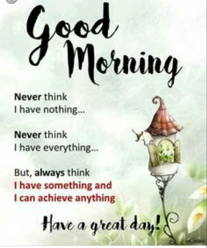 🌄  सुप्रभात - Good o Morning Never think I have nothing . . . Never think I have everything . . . But , always think I have something and I can achieve anything Have a great day ! - ShareChat