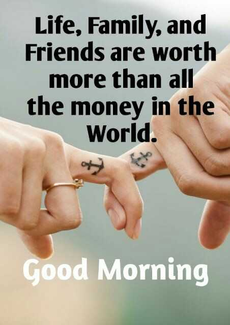 🌄  सुप्रभात - Life , Family , and Friends are worth more than all the money in the World . Good Morning - ShareChat