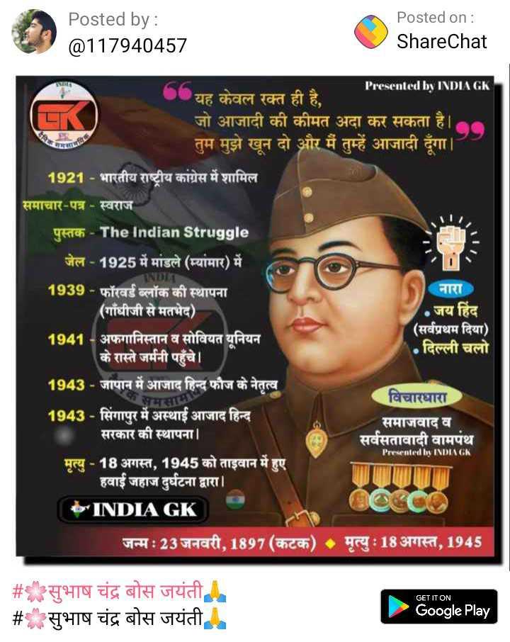 🌸सुभाष चंद्र बोस जयंती🙏 - Posted by : @ 117940457 Posted on : ShareChat Presented by INDIA GK . . यह केवल रक्त ही है , ' जो आजादी की कीमत अदा कर सकता है । ' तुम मुझे खून दो और मैं तुम्हें आजादी दूंगा । 1921 - भारतीय राष्ट्रीय कांग्रेस में शामिल समाचार - पत्र - स्वराज नारा जय हिंद ( सर्वप्रथम दिया ) . दिल्ली चलो पुस्तक - The Indian Struggle ' जेल - 1925 में मांडले ( म्यांमार ) में INDI 1939 - फॉरवर्ड ब्लॉक की स्थापना ( गाँधीजी से मतभेद ) 1941 - अफगानिस्तान व सोवियत यूनियन के रास्ते जर्मनी पहुंचे । 1943 - जापान में आजाद हिन्द फौज के नेतृत्व समसाम 1943 - सिंगापुर में अस्थाई आजाद हिन्द सरकार की स्थापना । मृत्यु - 18 अगस्त , 1945 को ताइवान में हुए । हवाई जहाज दुर्घटना द्वारा । b INDIA GK विचारधारा समाजवाद व सर्वसतावादी वामपंथ Presented by INDIA GK जन्म : 23 जनवरी , 1897 ( कटक ) - मृत्यु : 18 अगस्त , 1945 # सुभाष चंद्र बोस जयंती # सुभाष चंद्र बोस जयंती GET IT ON Google Play - ShareChat