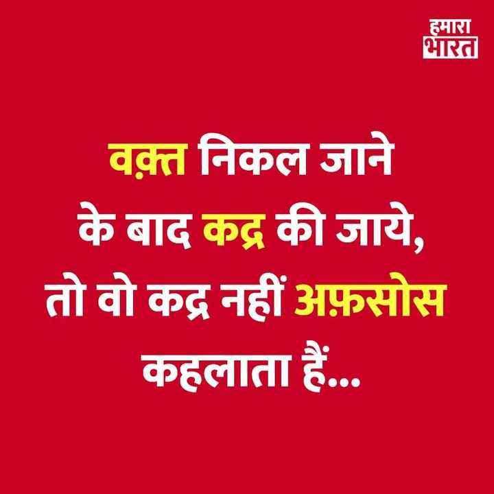 सुविचार - हमारा भारत वक़्त निकल जाने के बाद कद्र की जाये , तो वो कद्र नहीं अफ़सोस कहलाता हैं . . . - ShareChat