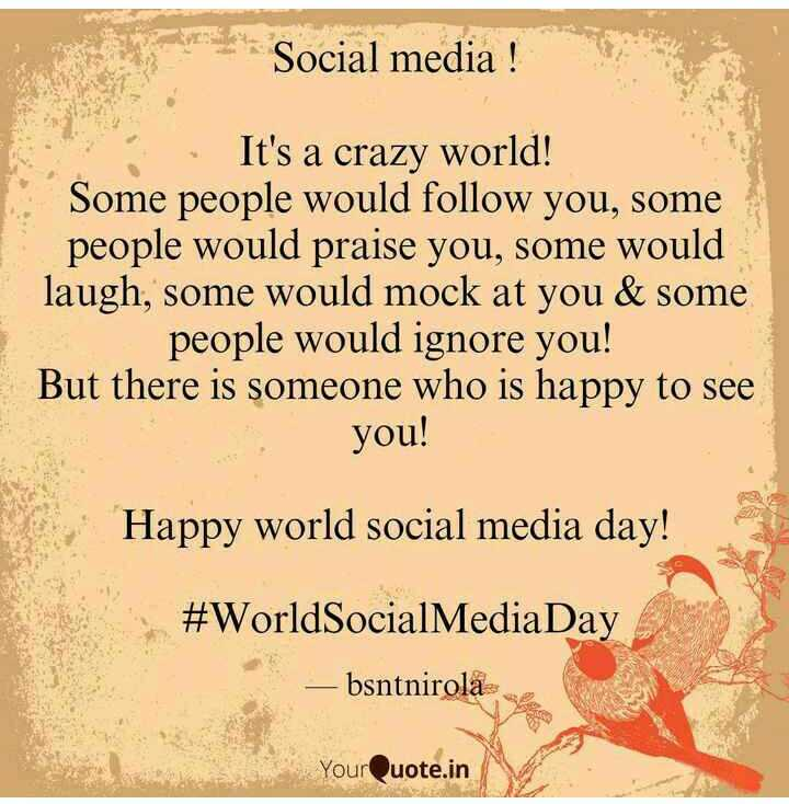 सोशल मीडिया दिवस - Social media ! in It ' s a crazy world ! Some people would follow you , some people would praise you , some would laugh , some would mock at you & some people would ignore you ! But there is someone who is happy to see you Happy world social media day ! # WorldSocialMediaDay — bsntnirola YourQuote . in - ShareChat