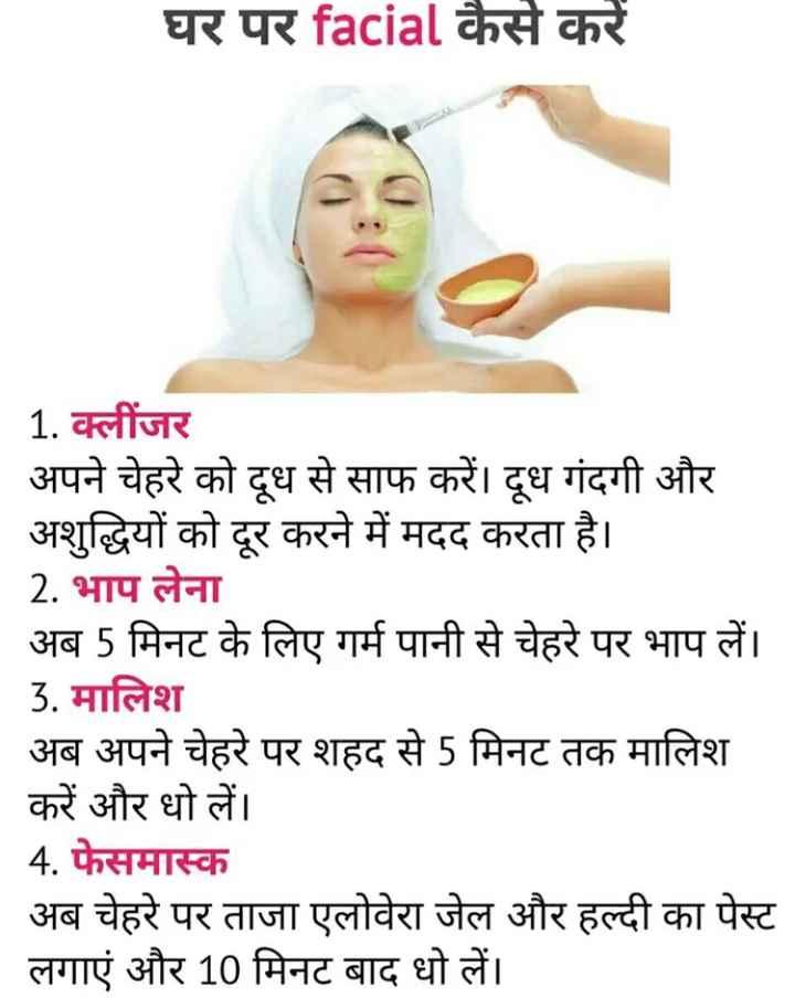 😊स्किन केयर टिप्स - घर पर facial कैसे करें _ _ 1 . क्लींजर अपने चेहरे को दूध से साफ करें । दूध गंदगी और अशुद्धियों को दूर करने में मदद करता है । 2 . भाप लेना अब 5 मिनट के लिए गर्म पानी से चेहरे पर भाप लें । 3 . मालिश अब अपने चेहरे पर शहद से 5 मिनट तक मालिश करें और धो लें । _ _ _ 4 . फेसमास्क _ _ अब चेहरे पर ताजा एलोवेरा जेल और हल्दी का पेस्ट लगाएं और 10 मिनट बाद धो लें । - ShareChat