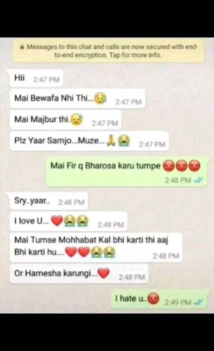 👭स्कूल वाला लव - Messages to this chat and calls are now secured with end to - end encryption . Tap for more info . Hii 2 : 47 PM Mai Bewafa Nhi Thi . . . 2 : 47 PM Mai Majbur thi . 2 : 47 PM Plz Yaar Samjo . . . Muze . . . 2 : 47 PM Mai Fir q Bharosa karu tumpe 2 : 48 PM / Sry . yaar . . 2 : 48 PM I love U . . . 2 : 48 PM Mai Tumse Mohhabat Kal bhi karti thi aaj Bhi karti hu . . . 2 : 48 PM Or Hamesha karungi . . . 2 : 48 PM I hate u . . 2 : 49 PM W - ShareChat