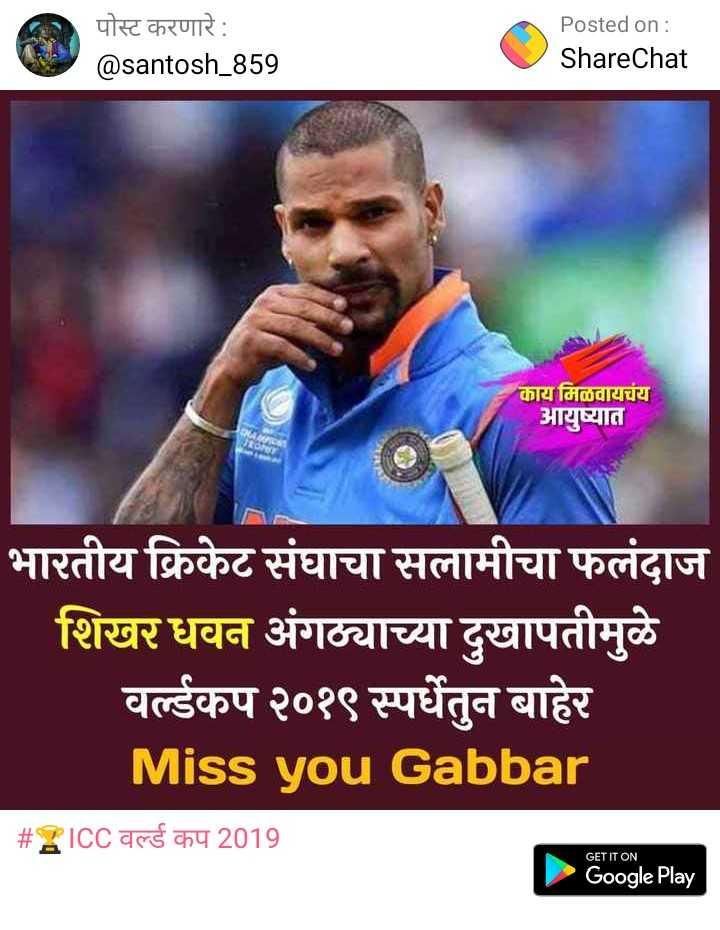 🏅स्पोर्ट्स न्यूज - | पोस्ट करणारे : Posted on : ShareChat @ santosh _ 859 काय मिळवायचंय आयुष्यात भारतीय क्रिकेट संघाचा सलामीचा फलंदाज शिखर धवन अंगठ्याच्या दुखापतीमुळे वर्ल्डकप २०१९ स्पर्धेतुन बाहेर Miss you Gabbar # ICC वर्ल्ड कप 2019 GET IT ON Google Play - ShareChat