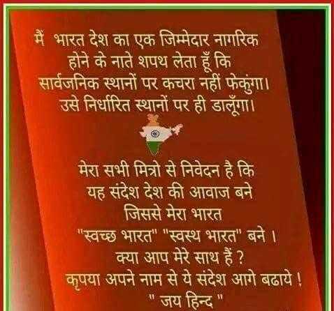 स्वच्छ भारत - ' मैं भारत देश का एक जिम्मेदार नागरिक होने के नाते शपथ लेता हूँ कि । सार्वजनिक स्थानों पर कचरा नहीं फेकुंगा । । उसे निर्धारित स्थानों पर ही डालूँगा । मेरा सभी मित्रो से निवेदन है कि यह संदेश देश की आवाज बने जिससे मेरा भारत स्वच्छ भारत स्वस्थ भारत बने । । क्या आप मेरे साथ हैं ? कृपया अपने नाम से ये संदेश आगे बढाये ! जय हिन्द - ShareChat