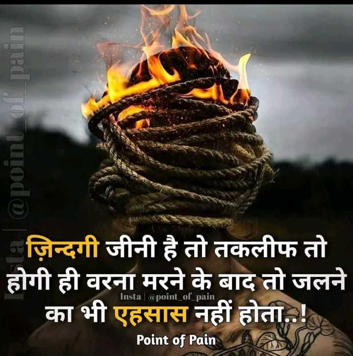 🎙 स्वरचित साहित्य - uned jo nurodo ज़िन्दगी जीनी है तो तकलीफ तो होगी ही वरना मरने के बाद तो जलने का भी एहसास नहीं होता . . ! Insta | @ poinl _ of _ pain Point of Pain - ShareChat