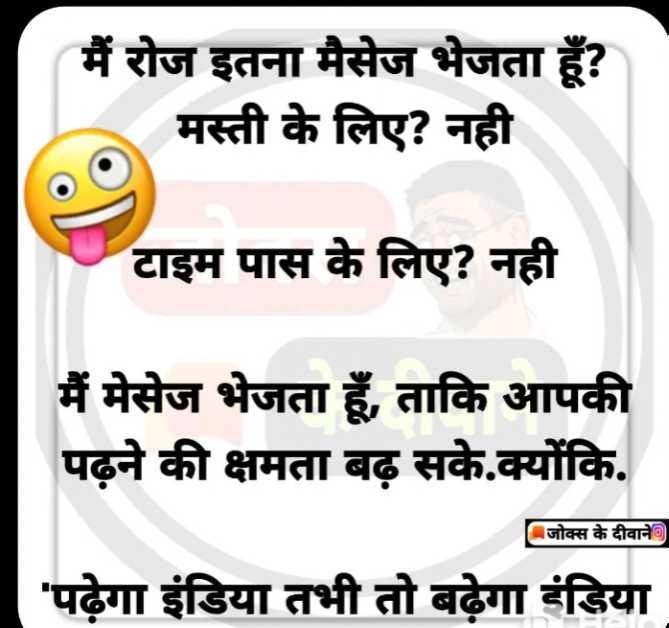 😄 हँसिये और हँसाइये 😃 - मैं रोज इतना मैसेज भेजता हूँ ? मस्ती के लिए ? नही टाइम पास के लिए ? नही मैं मेसेज भेजता हूँ , ताकि आपकी पढ़ने की क्षमता बढ़ सके . क्योंकि . जोक्स के दीवाने पढ़ेगा इंडिया तभी तो बढ़ेगा इंडिया - ShareChat