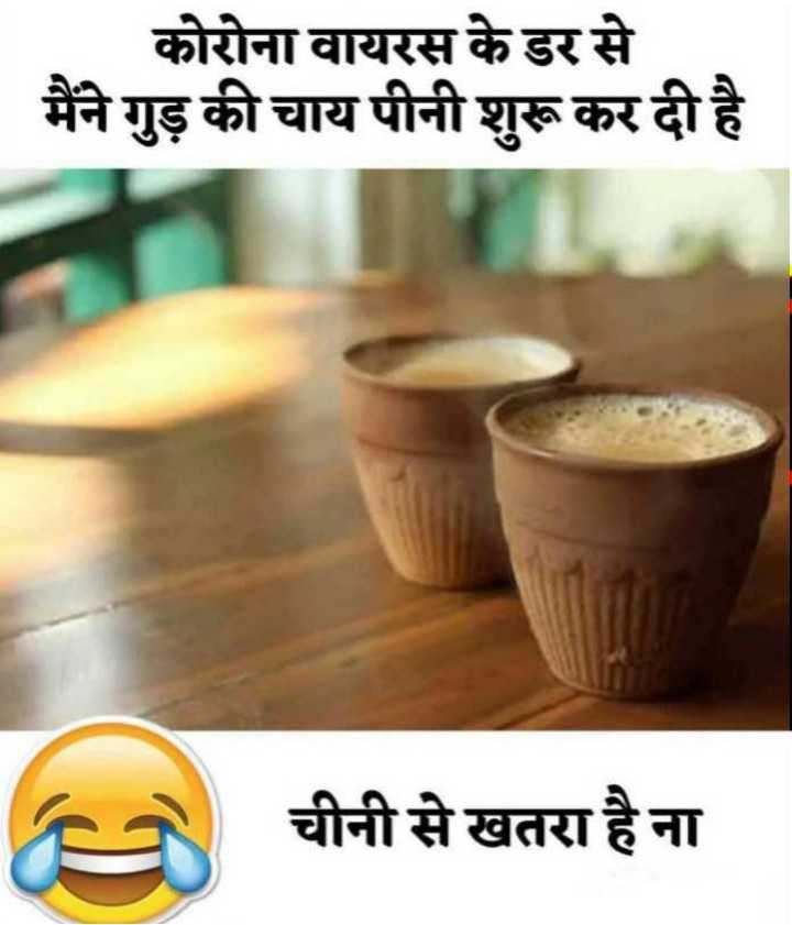 😄 हँसिये और हँसाइये 😃 - कोरोना वायरस के डर से मैंने गुड़ की चाय पीनी शुरू कर दी है चीनी से खतरा है ना - ShareChat