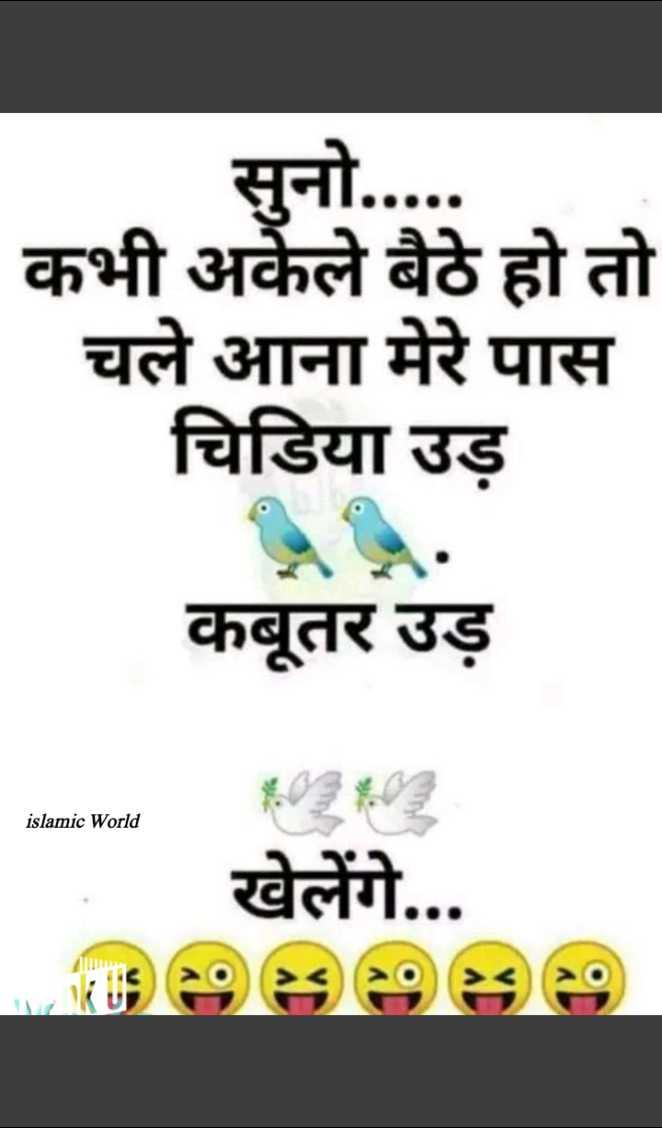 😄 हँसिये और हँसाइये 😃 - सुनो . . . . . कभी अकेले बैठे हो तो चले आना मेरे पास चिडिया उड़ कबूतर उड़ islamic World खेलेंगे . . . - ShareChat