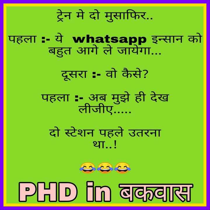 😄 हंसिये और हंसाइए 😃 - ट्रेन मे दो मुसाफिर . . पहला : - ये whatsapp इन्सान को बहुत आगे ले जायेगा . . . दूसरा : - वो कैसे ? पहला : - अब मुझे ही देख लीजीए . . . . . दो स्टेशन पहले उतरना था . . ! PHD in बकवास - ShareChat