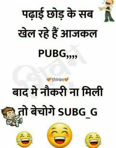 😄 हंसिये और हंसाइए 😃 - पढ़ाई छोड़ के सब खेल रहे हैं आजकल PUBG , , , , Shivam बाद में नौकरी ना मिली तो बेचोगे SUBG _ G - ShareChat