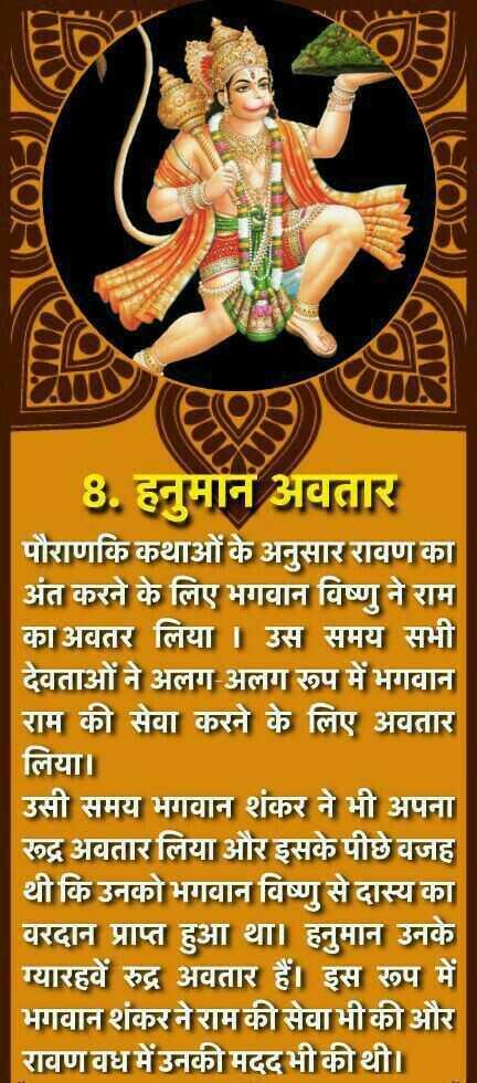 🚩हनुमान जयंती - 8 . हनुमान अवतार पौराणकि कथाओं के अनुसार रावण का अंत करने के लिए भगवान विष्णु ने राम का अवतर लिया । उस समय सभी देवताओं ने अलग अलग रूप में भगवान राम की सेवा करने के लिए अवतार लिया । उसी समय भगवान शंकर ने भी अपना रूद्र अवतार लिया और इसके पीछे वजह थी कि उनको भगवान विष्णु से दास्य का वरदान प्राप्त हुआ था । हनुमान उनके ग्यारहवें रुद्र अवतार हैं । इस रूप में भगवान शंकर ने राम की सेवा भी की और रावण वध में उनकी मदद भी की थी । - ShareChat