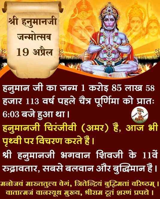 🚩हनुमान जयंती - श्री हनुमानजी जन्मोत्सव 19 अप्रैल ARVNICE हनुमान जी का जन्म 1 करोड़ 85 लाख 58 हजार 113 वर्ष पहले चैत्र पूर्णिमा को प्रातः 6 : 03 बजे हुआ था । हनुमानजी चिरंजीवी ( अमर ) है , आज भी ' पृथ्वी पर विचरण करते है । श्री हनुमानजी भगवान शिवजी के 11वें रुद्रावतार , सबसे बलवान और बुद्धिमान है । मनोजवं मारुततुल्य वेगं , जितेन्द्रियं बुद्धिमतां वरिष्ठम् । । वातात्मजं वानरयूथ मुख्य , श्रीराम दूतं शरणं प्रपद्ये । - ShareChat
