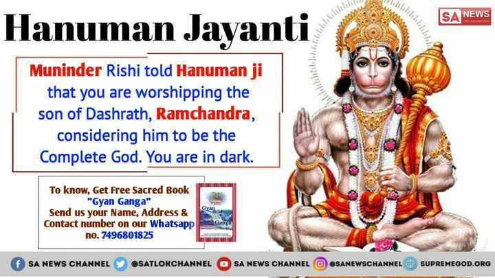 हनुमान जयंती - SA NEWS Hanuman Javanti Muninder Rishi told Hanuman ji that you are worshipping the son of Dashrath , Ramchandra , considering him to be the Complete God . You are in dark . Gyan To know , Get Free Sacred Book Gyan Ganga Send us your Name , Address & Contact number on our Whatsapp no . 7496801825 Ganga f SA NEWS CHANNEL Y @ SATLORCHANNEL OSA NEWS CHANNEL OOSANEWSCHANNEL SUPREMEGOD . ORG - ShareChat