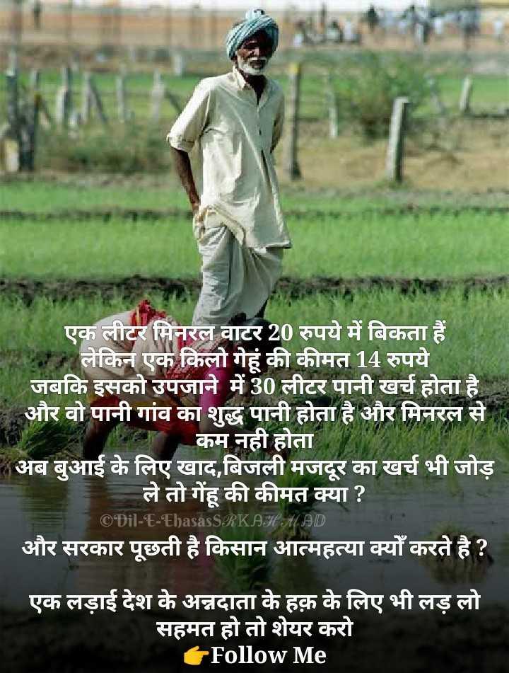 हमारा गौरव हमारे किसान - एक लीटर मिनरल वाटर 20 रुपये में बिकता हैं HERE लेकिन एक किलो गेहूं की कीमत 14 रुपये । जबकि इसको उपजाने में 30 लीटर पानी खर्च होता है । और वो पानी गांव का शुद्ध पानी होता है और मिनरल से कम नही होता * अब बुआई के लिए खाद , बिजली मजदूर का खर्च भी जोड़ ले तो गेंहू की कीमत क्या ? © Dil - E - Ehasás SRKAH MAD और सरकार पूछती है किसान आत्महत्या क्यों करते है ? एक लड़ाई देश के अन्नदाता के हक़ के लिए भी लड़ लो सहमत हो तो शेयर करो Follow Me - ShareChat