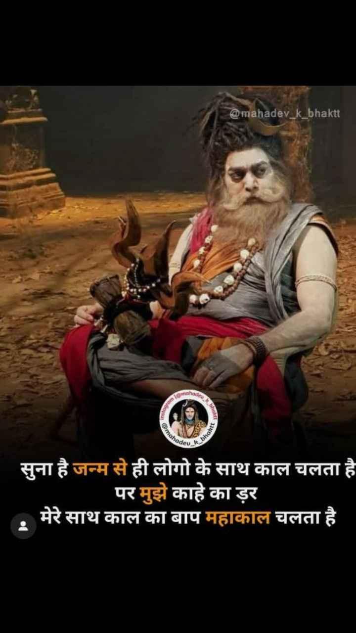 हर हर महादेव - @ mahadev _ k _ bhaktt moho Instagra COIN bhakt ahade सुना है जन्म से ही लोगो के साथ काल चलता है । पर मुझे काहे का डर मेरे साथ काल का बाप महाकाल चलता है . - ShareChat