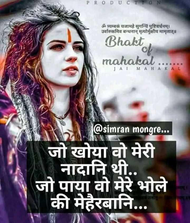 हर हर महादेव - PRODUCTION ॐ त्र्यम्बकं यजामहे सुगन्धिं पुष्टिवर्धनम् । उर्वारुकमिव बन्धनान्मृत्योर्मुक्षीय मामृतात् ॥ Bhakti । ० mahakal JAI MA HA KA @ simran mongre . . . ] जो खोया वो मेरी नादानि थी . . जो पाया वो मेरे भोले की मेहरबानि . . . - ShareChat