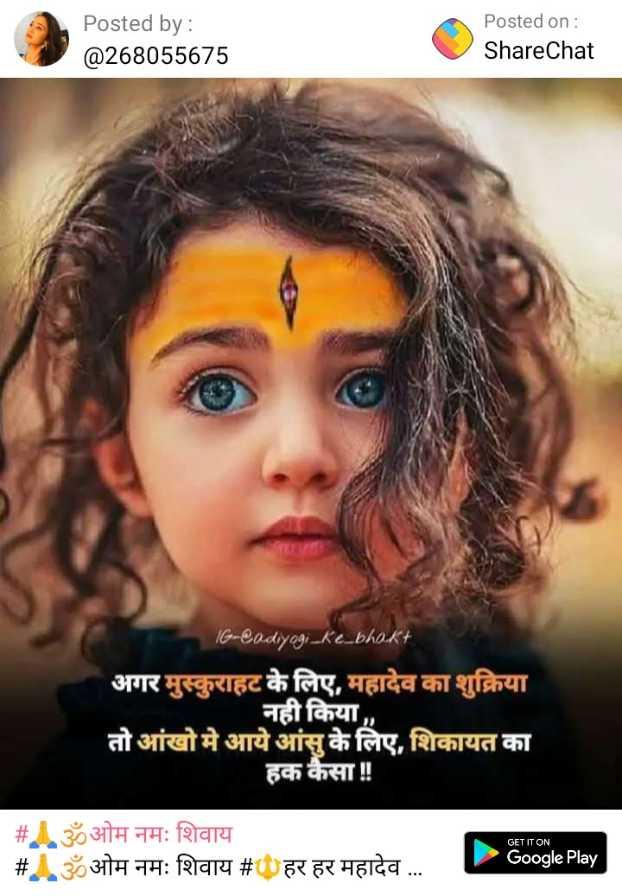 🔱हर हर महादेव - Posted by : @ 268055675 Posted on : ShareChat 16 - @ odiyogi _ Ke _ bhakt अगर मुस्कुराहट के लिए , महादेव का शुक्रिया तो आंखो मे आये आंसु के लिए , शिकायत का हक कैसा ! ! नही किया GET IT ON _ _ # Aॐओम नमः शिवाय # ॐओम नमः शिवाय # हर हर महादेव . . . Google Play - ShareChat