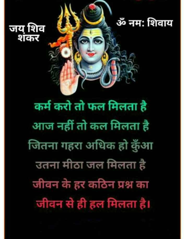 हर हर महादेव - ॐ नमः शिवाय जय शिव शकर कर्म करो तो फल मिलता है आज नहीं तो कल मिलता है जितना गहरा अधिक हो कुंआ उतना मीठा जल मिलता है जीवन के हर कठिन प्रश्न का जीवन से ही हल मिलता है । - ShareChat