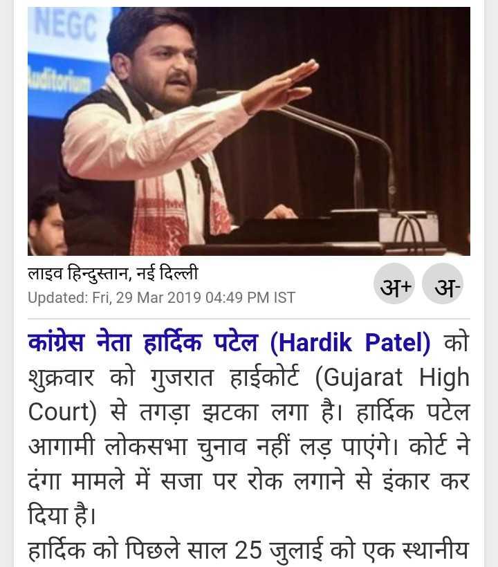 हार्दिक पटेल का चुनाव कैंसिल - NEGC LOT लाइव हिन्दुस्तान , नई दिल्ली Updated : Fri , 29 Mar 2019 04 : 49 PM IST अ + अ कांग्रेस नेता हार्दिक पटेल ( Hardik Patel ) को शुक्रवार को गुजरात हाईकोर्ट ( Gujarat High Court ) से तगड़ा झटका लगा है । हार्दिक पटेल आगामी लोकसभा चुनाव नहीं लड़ पाएंगे । कोर्ट ने दंगा मामले में सजा पर रोक लगाने से इंकार कर दिया है । हार्दिक को पिछले साल 25 जुलाई को एक स्थानीय - ShareChat
