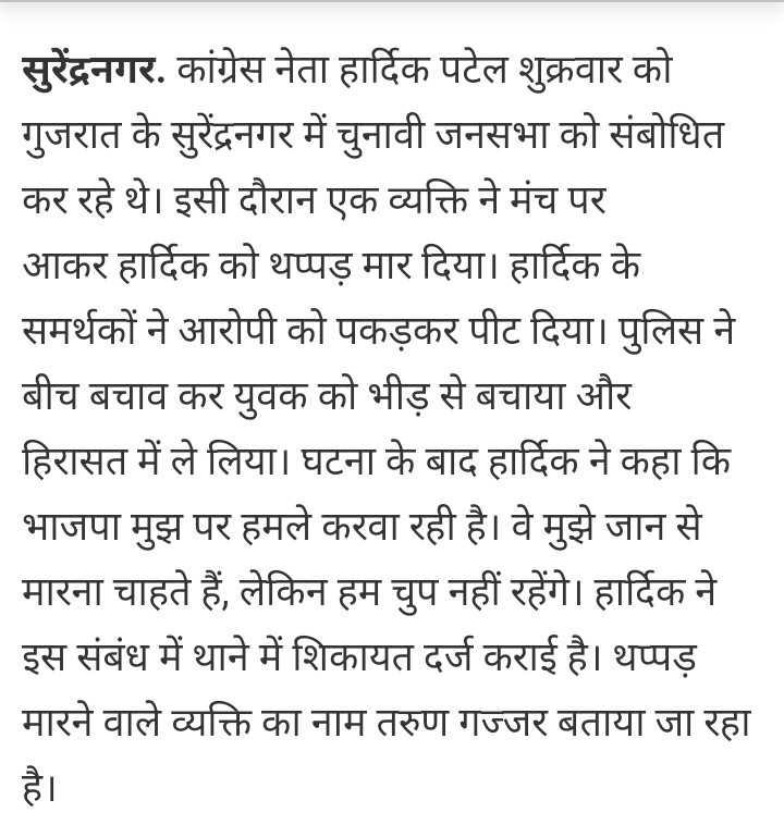 🗞 हार्दिक पटेल - | सुरेंद्रनगर , कांग्रेस नेता हार्दिक पटेल शुक्रवार को गुजरात के सुरेंद्रनगर में चुनावी जनसभा को संबोधित कर रहे थे । इसी दौरान एक व्यक्ति ने मंच पर आकर हार्दिक को थप्पड़ मार दिया । हार्दिक के समर्थकों ने आरोपी को पकड़कर पीट दिया । पुलिस ने बीच बचाव कर युवक को भीड़ से बचाया और हिरासत में ले लिया । घटना के बाद हार्दिक ने कहा कि भाजपा मुझ पर हमले करवा रही है । वे मुझे जान से मारना चाहते हैं , लेकिन हम चुप नहीं रहेंगे । हार्दिक ने इस संबंध में थाने में शिकायत दर्ज कराई है । थप्पड़ मारने वाले व्यक्ति का नाम तरुण गज्जर बताया जा रहा - ShareChat