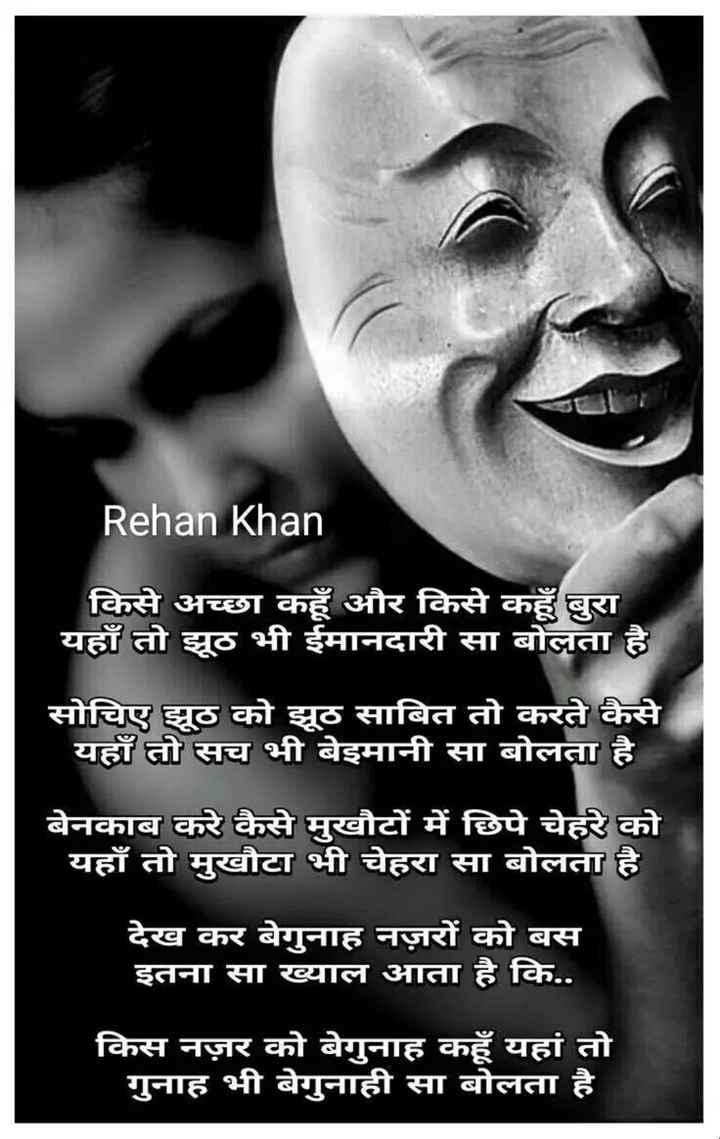 हिंदी की कविता - Rehan Khan किसे अच्छा कहूँ और किसे कहूँ बुरा यहाँ तो झूठ भी ईमानदारी सा बोलता है सोचिए झूठ को झूठ साबित तो करते कैसे यहाँ तो सच भी बेइमानी सा बोलता है बेनकाब करे कैसे मुखौटों में छिपे चेहरे को यहाँ तो मुखौटा भी चेहरा सा बोलता है देख कर बेगुनाह नज़रों को बस इतना सा ख्याल आता है कि . . किस नज़र को बेगुनाह कहूँ यहां तो गुनाह भी बेगुनाही सा बोलता है - ShareChat