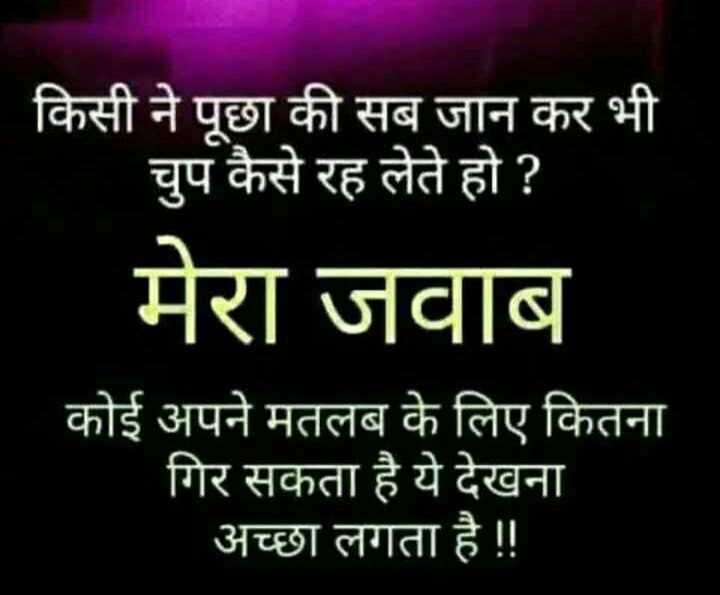 📓 हिंदी साहित्य - किसी ने पूछा की सब जान कर भी चुप कैसे रह लेते हो ? मेरा जवाब कोई अपने मतलब के लिए कितना गिर सकता है ये देखना अच्छा लगता है ! ! - ShareChat