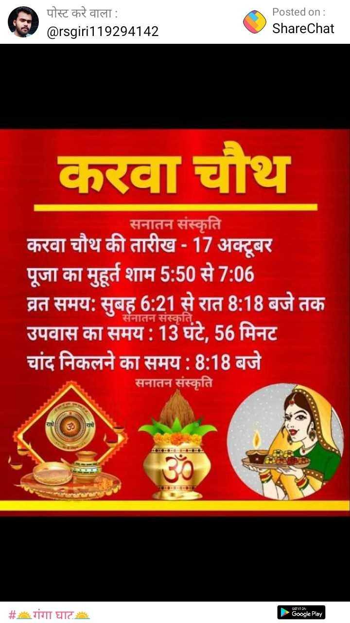 हैप्पी करवा चौथ - पोस्ट करे वाला : @ rsgiri119294142 Posted on : ShareChat करवा चौथ सनातन संस्कृति करवा चौथ की तारीख - 17 अक्टूबर पूजा का मुहूर्त शाम 5 : 50 से 7 : 06 व्रत समय : सुबह 6 : 21 से रात 8 : 18 बजे तक उपवास का समय : 13 घंटे , 56 मिनट चांद निकलने का समय : 8 : 18 बजे सनातन संस्कृति सनातन सस्कात राधे सरकार GET IT ON # गंगा घाट Google Play - ShareChat