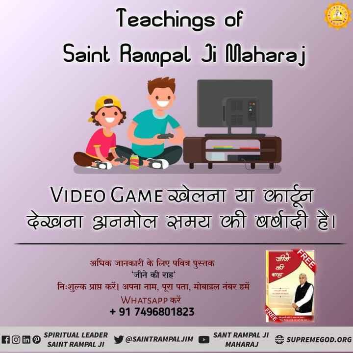 हैप्पी टीचर्स डे - Teachings of Saint Rampal Ji Maharaj 00 . 0 VIDEO GAME खेलना या कार्टून देखना अनमोल समय की बर्षादी है । FREE राह अधिक जानकारी के लिए पवित्र पुस्तक ' जीने की राह निःशुल्क प्राप्त करें । अपना नाम , पूरा पता , मोबाइल नंबर हमें WHATSAPP करें + 917496801823 FREE मामा SPIRITUAL LEADER SAINT RAMPAL JI @ SAINTRAMPALJIM SANT RAMPAL JI O SUPREMEGOD . ORG MAHARAJ - ShareChat