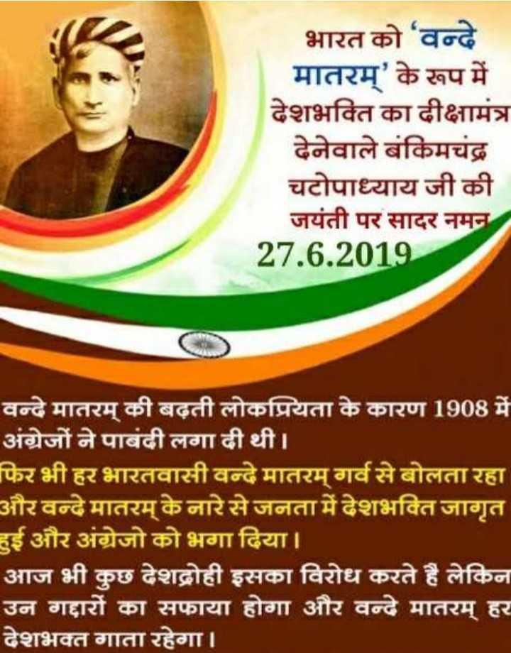 🎂 हैप्पी बर्थडे बंकिमचंद्र चट्टोपाध्याय - भारत को ' वन्दे मातरम् ' के रूप में देशभक्ति का दीक्षामंत्र देनेवाले बंकिमचंद्र चटोपाध्याय जी की जयंती पर सादर नमन 27 . 6 . 2019 वन्दे मातरम् की बढ़ती लोकप्रियता के कारण 1908 में अंग्रेजों ने पाबंदी लगा दी थी । फिर भी हर भारतवासी वन्दे मातरम् गर्व से बोलता रहा और वन्दे मातरम् के नारे से जनता में देशभक्ति जागृत दुई और अंग्रेजो को भगा दिया । आज भी कुछ देशद्रोही इसका विरोध करते है लेकिन उन गद्दारों का सफाया होगा और वन्दे मातरम् हर देशभक्त गाता रहेगा । - ShareChat