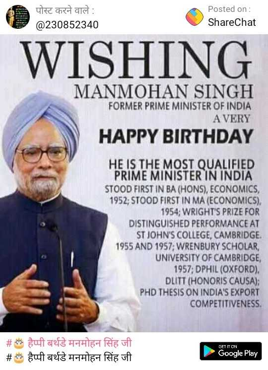 🎂 हैप्पी बर्थडे मनमोहन सिंह जी - पोस्ट करने वाले : @ 230852340 Posted on : ShareChat WISHING MANMOHAN SINGH FORMER PRIME MINISTER OF INDIA A VERY HAPPY BIRTHDAY HE IS THE MOST QUALIFIED PRIME MINISTER IN INDIA STOOD FIRST IN BA ( HONS ) , ECONOMICS , 1952 ; STOOD FIRST IN MA ( ECONOMICS ) . 1954 ; WRIGHT ' S PRIZE FOR DISTINGUISHED PERFORMANCE AT ST JOHN ' S COLLEGE , CAMBRIDGE . 1955 AND 1957 ; WRENBURY SCHOLAR , UNIVERSITY OF CAMBRIDGE , 1957 ; DPHIL ( OXFORD ) , DLITT ( HONORIS CAUSA ) ; PHD THESIS ON INDIA ' S EXPORT COMPETITIVENESS GET IT ON # # duftes 454167 Rait guftas 4 - 1416 - Buf Google Play - ShareChat