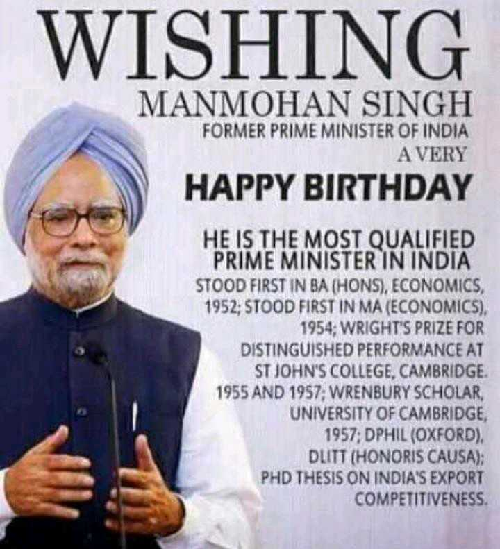 🎂 हैप्पी बर्थडे मनमोहन सिंह जी - WISHING MANMOHAN SINGH FORMER PRIME MINISTER OF INDIA A VERY HAPPY BIRTHDAY HE IS THE MOST QUALIFIED PRIME MINISTER IN INDIA STOOD FIRST IN BA ( HONS ) , ECONOMICS , 1952 ; STOOD FIRST IN MA ( ECONOMICS ) . 1954 : WRIGHT ' S PRIZE FOR DISTINGUISHED PERFORMANCE AT ST JOHN ' S COLLEGE , CAMBRIDGE . 1955 AND 1957 ; WRENBURY SCHOLAR , UNIVERSITY OF CAMBRIDGE , 1957 ; DPHIL ( OXFORD ) , DLITT ( HONORIS CAUSA ) ; PHD THESIS ON INDIA ' S EXPORT COMPETITIVENESS - ShareChat