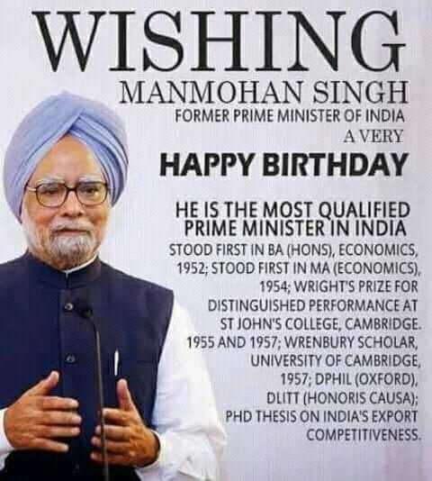 🎂 हैप्पी बर्थडे मनमोहन सिंह जी - WISHING MANMOHAN SINGH FORMER PRIME MINISTER OF INDIA A VERY HAPPY BIRTHDAY HE IS THE MOST QUALIFIED PRIME MINISTER IN INDIA STOOD FIRST IN BA ( HONS ) , ECONOMICS , 1952 , STOOD FIRST IN MA ( ECONOMICS ) . 1954 ; WRIGHT ' S PRIZE FOR DISTINGUISHED PERFORMANCE AT ST JOHN ' S COLLEGE , CAMBRIDGE . 1955 AND 1957 ; WRENBURY SCHOLAR UNIVERSITY OF CAMBRIDGE 1957 ; DPHIL ( OXFORD ) . DLITT ( HONORIS CAUSA ) ; PHD THESIS ON INDIA ' S EXPORT COMPETITIVENESS - ShareChat