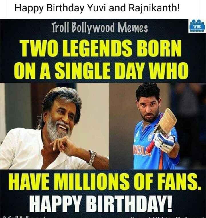 🎂हैप्पी बर्थडे युवराज सिंह - TB Happy Birthday Yuvi and Rajnikanth ! Troll Bollywood Memes TWO LEGENDS BORN ON A SINGLE DAY WHO www HAVE MILLIONS OF FANS . HAPPY BIRTHDAY ! - ShareChat