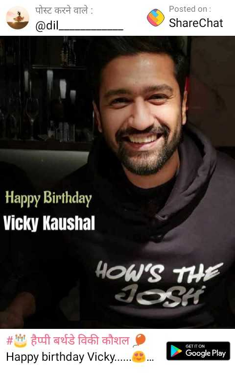 🎂 हैप्पी बर्थडे विकी कौशल 🎈 - पोस्ट करने वाले : @ dil _ Posted on : ShareChat Happy Birthday Vicky Kaushal HOW ' S THE JOSH # tet aufaefs acht Ontara Happy birthday Vicky . . . . . . . . . GET IT ON Google Play - ShareChat