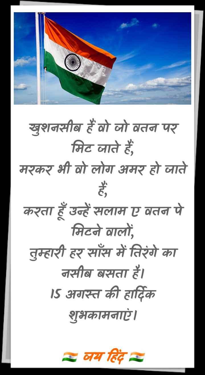 🕊हैप्पी स्वतंत्रता दिवस - खुशनसीब हैं वो जो वतन पर मिट जाते हैं , मरकर भी वो लोग अमर हो जाते करता हूँ उन्हें सलाम ए वतन पे मिटने वालों , तुम्हारी हर साँस में तिरंगे का नसीब बसता है । 15 अगस्त की हार्दिक शुभकामनाएं । जय हिंद - ShareChat