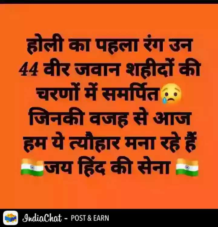 हैप्पी होली - होली का पहला रंग उन 44 वीर जवान शहीदों की चरणों में समर्पित जिनकी वजह से आज हम ये त्यौहार मना रहे हैं । जय हिंद की सेना IndiaChat - POST & EARN - ShareChat