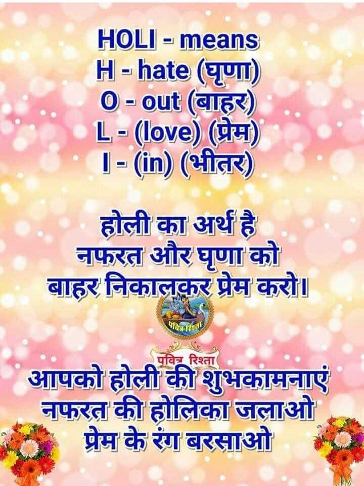 🌈 होली आने वाली है 🌈 - HOLI - means H = hate ( घृणा ) O - Out ( बाहर ) L - ( love ) ( प्रेम ) ] = ( in ) ( भीतर ) होली का अर्थ है । नफरत और घृणा को बाहर निकालकर प्रेम करो । त्रित पवित्र रिश्ता आपको होली की शुभकामनाएं नफरत की होलिका जलाओ प्रेम के रंग बरसाओ - ShareChat