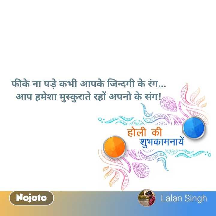 होली भजन - फीके ना पड़े कभी आपके जिन्दगी के रंग . . . आप हमेशा मुस्कुराते रहों अपनो के संग ! व । होली की शुभकामनायें Nojoto Lalan Singh - ShareChat