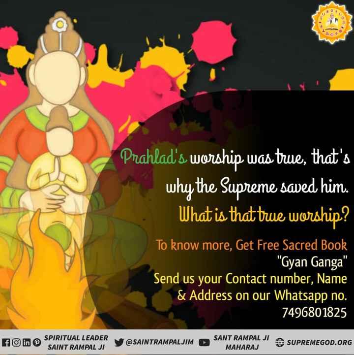 होली शुभकामना बैक्ग्राउंड - Prahlad ' s worship was true , that ' s why the Supreme saved him . What is that true worship ? To know more , Get Free Sacred Book _ Gyan Ganga Send us your Contact number , Name & Address on our Whatsapp no . 7496801825 SPIRITUAL LEADER SAINT RAMPAL JI @ SAINTRAMPALJIM SANT RAMPAL JI A MAHARAJ SUPREMEGOD . ORG - ShareChat