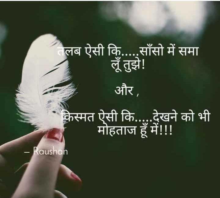 🎼 ग़ज़ल - तलब ऐसी कि . . . . . साँसो में समा लूँ तुझे ! और , किस्मत ऐसी कि . . . . . देखने को भी _ मोहताज हूँ में ! ! ! - Raushan - ShareChat