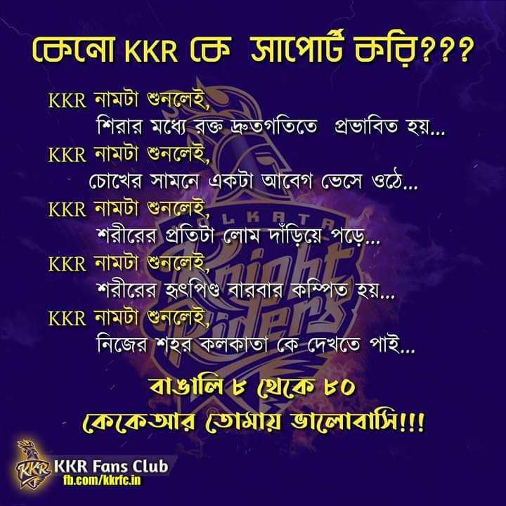 আমরা KKR - KPT কেনাে KKR কে সাপাের্ট করি ? ? ? KKR নামটা শুনলেই , শিরার মধ্যে রক্ত দ্রুতগতিতে প্রভাবিত হয় . . . । KKR নামটা শুনলেই , / = চোখের সামনে একটা আবেগ ভেসে ওঠে . . . KKR নামটা শুনলেই , শরীরের প্রতিটা লােম দাঁড়িয়ে পড়ে . . . KKR নামটা শুনলেই শরীরের হৃৎপিণ্ড বারবার কম্পিত হয় . . . KKR নামটা শুনলেই নিজের শহর কলকাতা কে দেখতে পাই . . . বাঙালি ৮ থেকে ৪০ কেকেআর তােমায় ভালােবাসি ! ! ! RKR KKR Fans Club fb . com / kkric . in - ShareChat