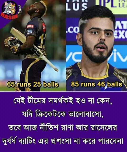 আমরা KKR - FOYARA LUS IPLLE a 65 runs 25 balls 85 runs 46 balls যেই টীমের সমর্থকই হও না কেন , ' যদি ক্রিকেটকে ভালােবাসাে , ' তবে আজ নীতিশ রাণা আর রাসেলের । দুর্ধর্ষ ব্যাটিং এর প্রশংসা না করে পারবেনা - ShareChat