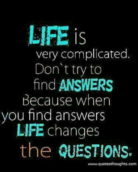🤔আমার চিন্তা ভাবনা - LIFE IS very complicated . Don ' t try to find ANSWERS Because when you find answers LIFE changes the QUESTIONS www . quotesthoughts . com - ShareChat