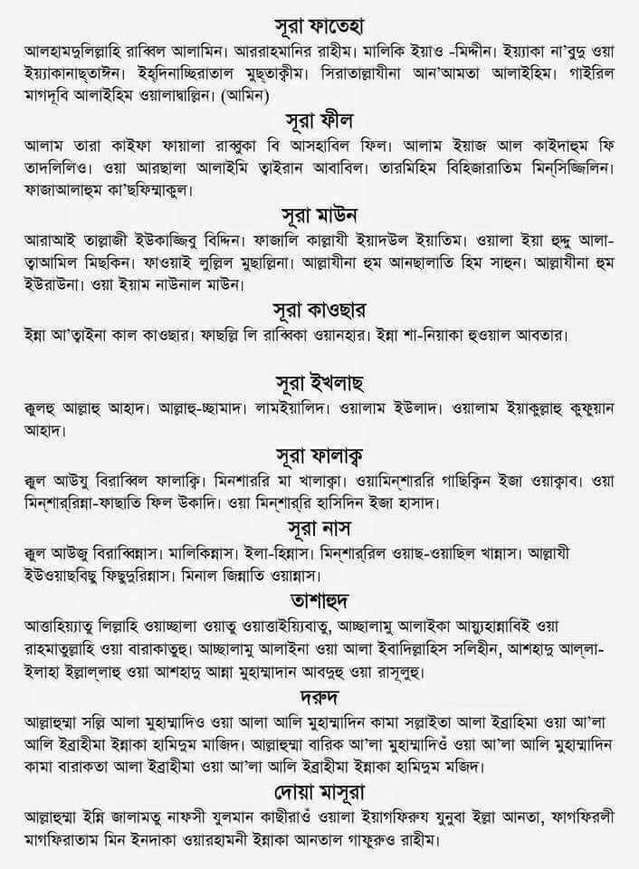 🕌ইবাদাত - সূরা ফাতেহা । আলহামদুলিল্লাহি রাব্বিল আলামিন । আররাহমানির রাহীম । মালিকি ইয়াও - মিদ্দীন । ইয়্যাকা না ' বুদু ওয়া ইয়্যাকানাছতাঈন । ইহুদিনাচ্ছিরাতাল মুছতাক্বীম । সিরাতাল্লাযীনা আন ' আমতা আলাইহিম । গাইরিল মাগদূবি আলাইহিম ওয়ালাদ্বাল্লিন । ( আমিন ) । সূরা ফীল আলাম তারা কাইফা ফায়ালা রাম্বুকা বি আসহাবিল ফিল । আলাম ইয়াজ আল কাইদাহুম ফি তাদলিলিও । ওয়া আরছালা আলাইমি তুইরান আবাবিল । তারমিহিম বিহিজারাতিম মিসিজ্জিলিন । ফাজাআলাহুম কা ' ছফিম্মাকুল । । সূরা মাউন আরাআই তাল্লাজী ইউকাজ্জিতু বিদ্দিন । ফাজালি কাল্লাযী ইয়াদউল ইয়াতিম । ওয়ালা ইয়া হুদু আলা ত্বাআমিল মিছকিন । ফাওয়াই লুল্লিল মুছাল্লিনা । আল্লাযীনা হুম আনছালাতি হিম সাহুন । আল্লাযীনা হুম ইউরাউনা । ওয়া ইয়াম নাউনাল মাউন । | সূরা কাওছার ইন্না আত্নাইনা কাল কাওছার । ফাছল্লি লি রাব্বিকা ওয়ানহার । ইন্না শা - নিয়াকা হুওয়াল আবতার । সূরা ইখলাছ কুলহু আল্লাহু আহাদ । আল্লাহু - চ্ছামাদ । লামইয়ালিদ । ওয়ালাম ইউলাদ । ওয়ালাম ইয়াকুল্লাহু কুফুয়ান আহাদ । সূরা ফালাক্ব ব্দুল আউযু বিরাব্বিল ফালাক্কি । মিনশাররি মা খালাকৃা । ওয়ামিশাররি গাছিকিন ইজা ওয়াকৃাব । ওয়া মিশাররিন্না - ফাছাতি ফিল উকাদি । ওয়া মিশাররি হাসিদিন ইজা হাসাদ । সূরা নাস । স্কুল আউজু বিরাব্বিন্নাস । মালিকিন্নাস । ইলা - হিন্নাস । মিশাররিল ওয়াছ - ওয়াছিল খান্নাস । আল্লাযী ইউওয়াছবিছু কিছুদুরিন্নাস । মিনাল জিন্নাতি ওয়ান্নাস । তাশাহুদ । আত্তাহিয়্যাতু লিল্লাহি ওয়াচ্ছালা ওয়াতু ওয়াত্তাইয়্যিবাতু , আচ্ছালামু আলাইকা আয়হান্নাবিই ওয়া । রাহমাতুল্লাহি ওয়া বারাকাতুহু । আচ্ছালামু আলাইনা ওয়া আলা ইবাদিল্লাহিস সলিহীন , আশহাদু আল্লা ইলাহা ইল্লাল্লাহু ওয়া আশহাদু আন্না মুহাম্মাদান আবদুহু ওয়া রাসূলুহু । দরুদ । আল্লাহুম্মা সল্লি আলা মুহাম্মাদিও ওয়া আলা আলি মুহাম্মাদিন কামা সল্লাইতা আলা ইব্রাহিমা ওয়া আ ' লা আলি ইব্রাহীমা ইন্নাকা হামিদুম মাজিদ । আল্লাহুম্মা বারিক আলা মুহাম্মাদিওঁ ওয়া আলা আলি মুহাম্মাদিন কামা বারাকতা আলা ইব্রাহীমা ওয়া আলা আলি ইব্রাহীমা ইন্নাকা হামিদুম মজিদ । । দোয়া মাসূরা আল্লাহুম্মা ইন্নি জালামতু নাফসী যুলমান কাছীরাওঁ ওয়ালা ইয়াগফিরুয যুনুবা ইল্লা আনতা , ফাগফিরলী মাগফিরাতাম মিন ইনদাকা ওয়ারহামনী ইন্নাকা আনতাল গাফুরুও রাহীম । - ShareChat