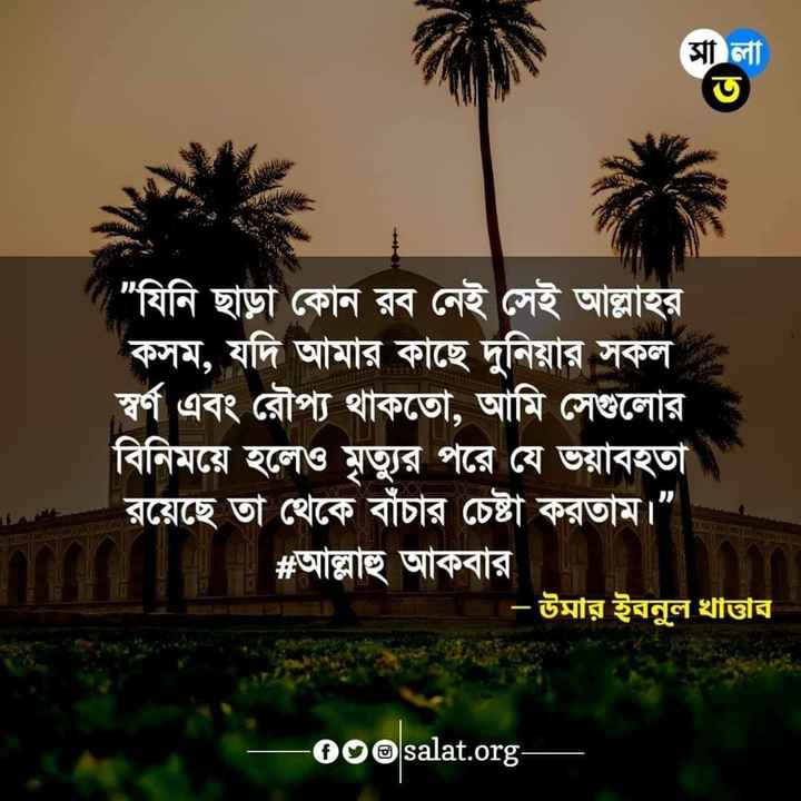 """🕌ইবাদাত - ( সী লা যিনি ছাড়া কোন রব নেই সেই আল্লাহর কসম , যদি আমার কাছে দুনিয়ার সকল স্বর্ণ এবং রৌপ্য থাকতাে , আমি সেগুলাের বিনিময়ে হলেও মৃত্যুর পরে যে ভয়াবহতা রয়েছে তা থেকে বাঁচার চেষ্টা করতাম । """" # আল্লাহু আকবার । - উমার ইবনুল খাত্তার - ০০০salat . org । - ShareChat"""