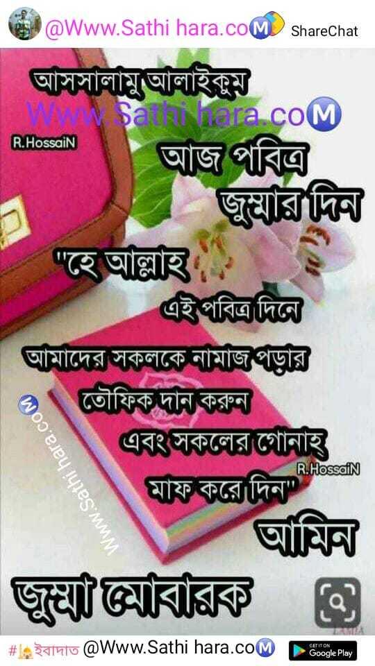 🕌ইবাদাত - @ Www . Sathi hara . com ShareChat আসসালামুআলাইকুম sa Nera COM R . Hossain | | ' আজ পবিত্র | জুম্মার দিন | হে আল্লাহ এই পবিত্র দিনে | আমাদের সকলকে নামাজগড়ার 2 \ তৌফিক দান করুন এবং সকলের গােনাহ মাফ করে দিন আমিন জুমাবারক ও # leganto @ Www . Sathi hara . com Google Play R . HossaiN Www . Sathi hara . COM - ShareChat