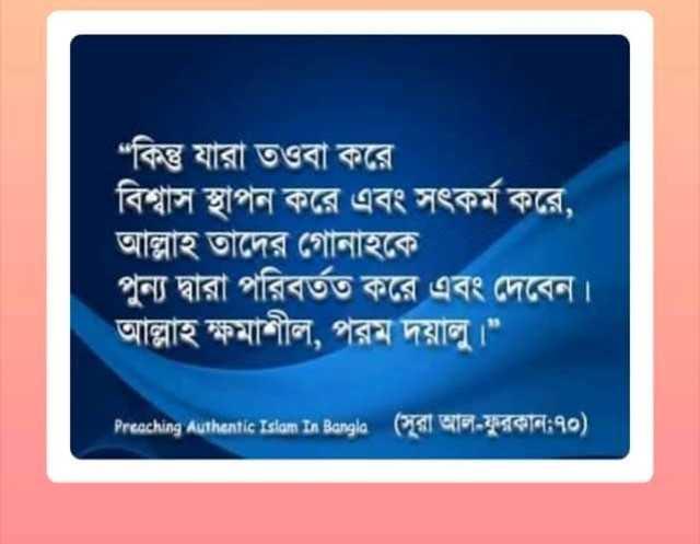 """ইসলামের দাওয়াত - """" কিন্তু যারা তওবা করে বিশ্বাস স্থাপন করে এবং সৎকর্ম করে , । আল্লাহ তাদের গােনাহকে । পুন্য দ্বারা পরিবর্তত করে এবং দেবেন । আল্লাহ ক্ষমাশীল , পরম দয়ালু । """" * Precching Authentic Islam In Bangla ( সূরা আল - ফুরকান ; ৭০ ) । - ShareChat"""